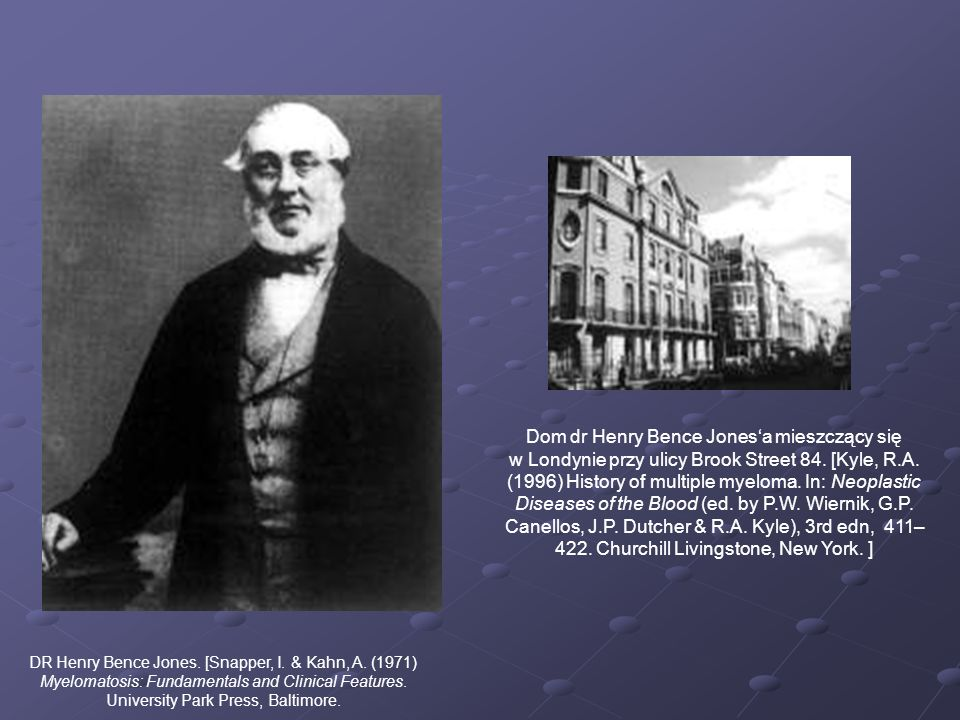 Dom dr Henry Bence Jones'a mieszczący się w Londynie przy ulicy Brook Street 84. [Kyle, R.A. (1996) History of multiple myeloma. In: Neoplastic Diseases of the Blood (ed. by P.W. Wiernik, G.P. Canellos, J.P. Dutcher & R.A. Kyle), 3rd edn, 411–422. Churchill Livingstone, New York. ]